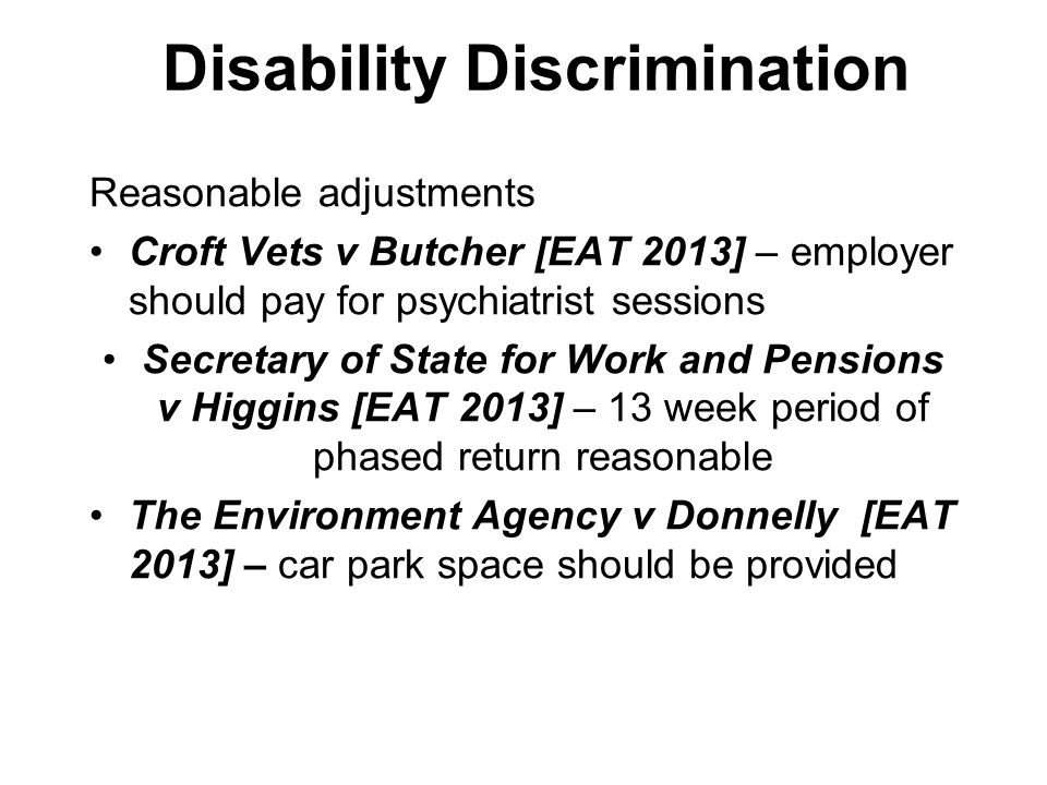 Disability Discrimination Reasonable adjustments Croft Vets v Butcher [EAT 2013] – employer should pay for psychiatrist sessions Secretary of State for Work and Pensions v Higgins [EAT 2013] – 13 week period of phased return reasonable The Environment Agency v Donnelly [EAT 2013] – car park space should be provided