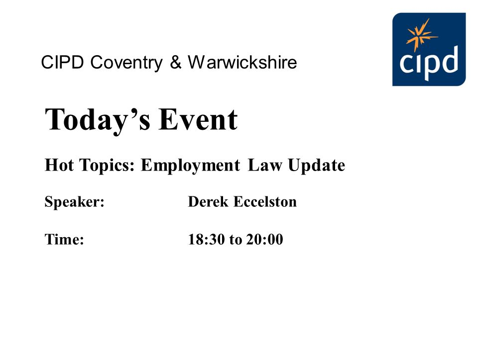 Today's Event Hot Topics: Employment Law Update Speaker:Derek Eccelston Time:18:30 to 20:00 CIPD Coventry & Warwickshire