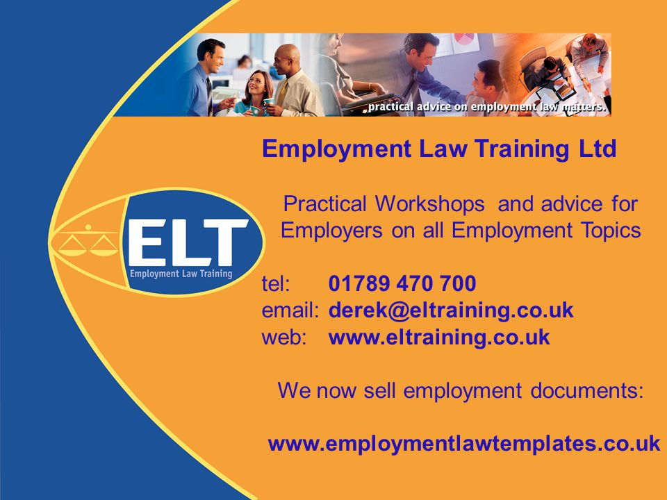 Employment Law Training Ltd Practical Workshops and advice for Employers on all Employment Topics tel: 01789 470 700 email: derek@eltraining.co.uk web: www.eltraining.co.uk We now sell employment documents: www.employmentlawtemplates.co.uk