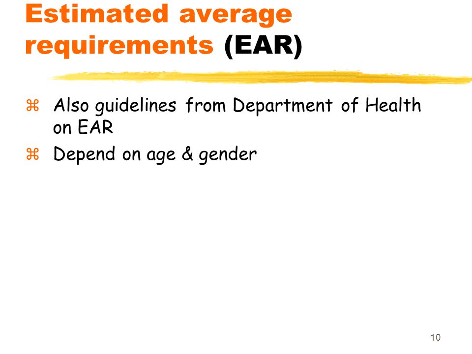 10 Estimated average requirements (EAR)  Also guidelines from Department of Health on EAR  Depend on age & gender