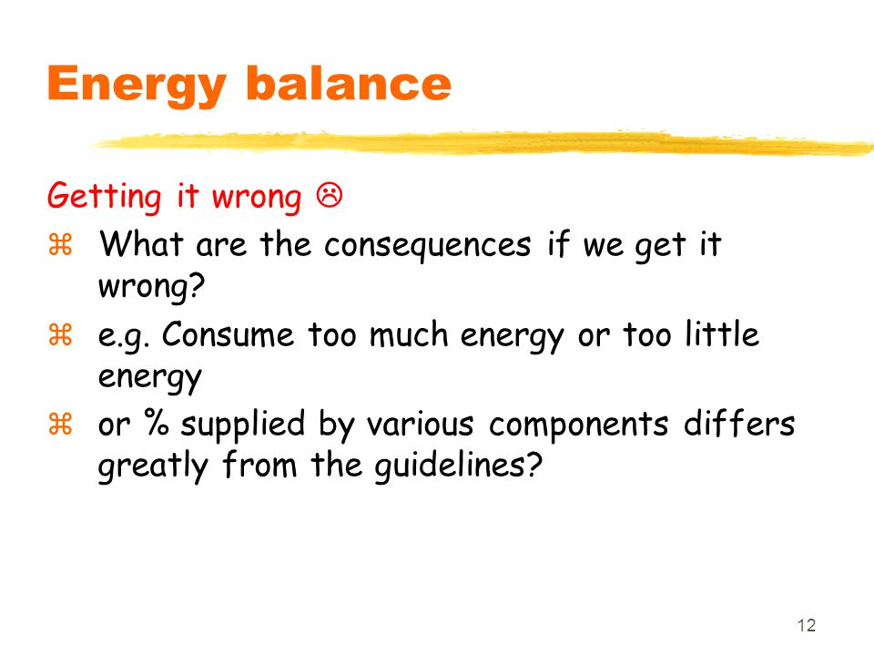12 Energy balance Getting it wrong   What are the consequences if we get it wrong?  e.g. Consume too much energy or too little energy  or % suppli