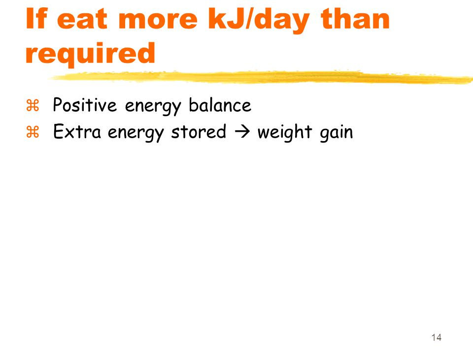14 If eat more kJ/day than required  Positive energy balance  Extra energy stored  weight gain