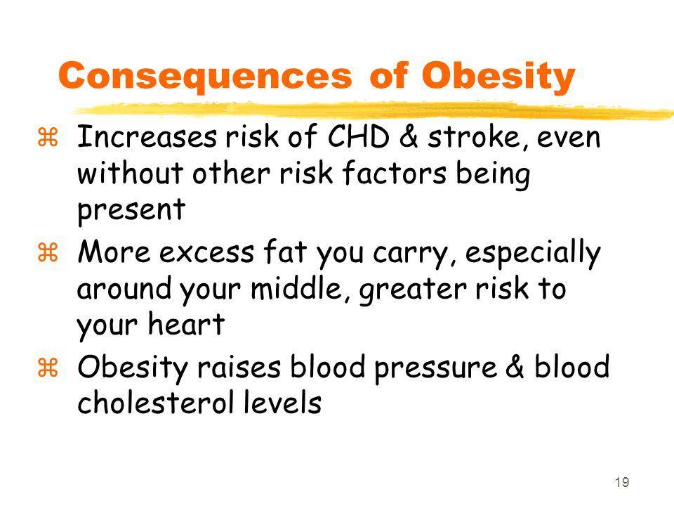 19 Consequences of Obesity  Increases risk of CHD & stroke, even without other risk factors being present  More excess fat you carry, especially aro