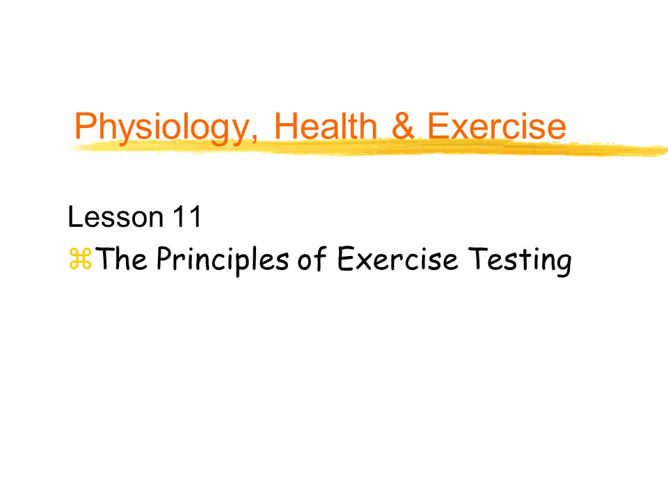 Physiology, Health & Exercise Lesson 11 zThe Principles of Exercise Testing