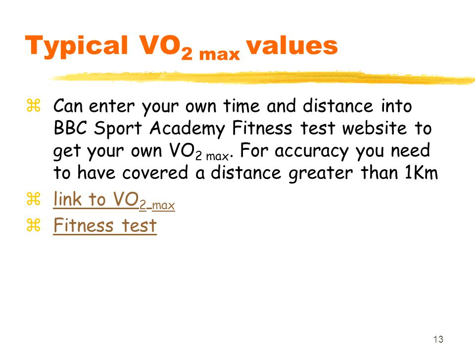 13 Typical VO 2 max values zCan enter your own time and distance into BBC Sport Academy Fitness test website to get your own VO 2 max.