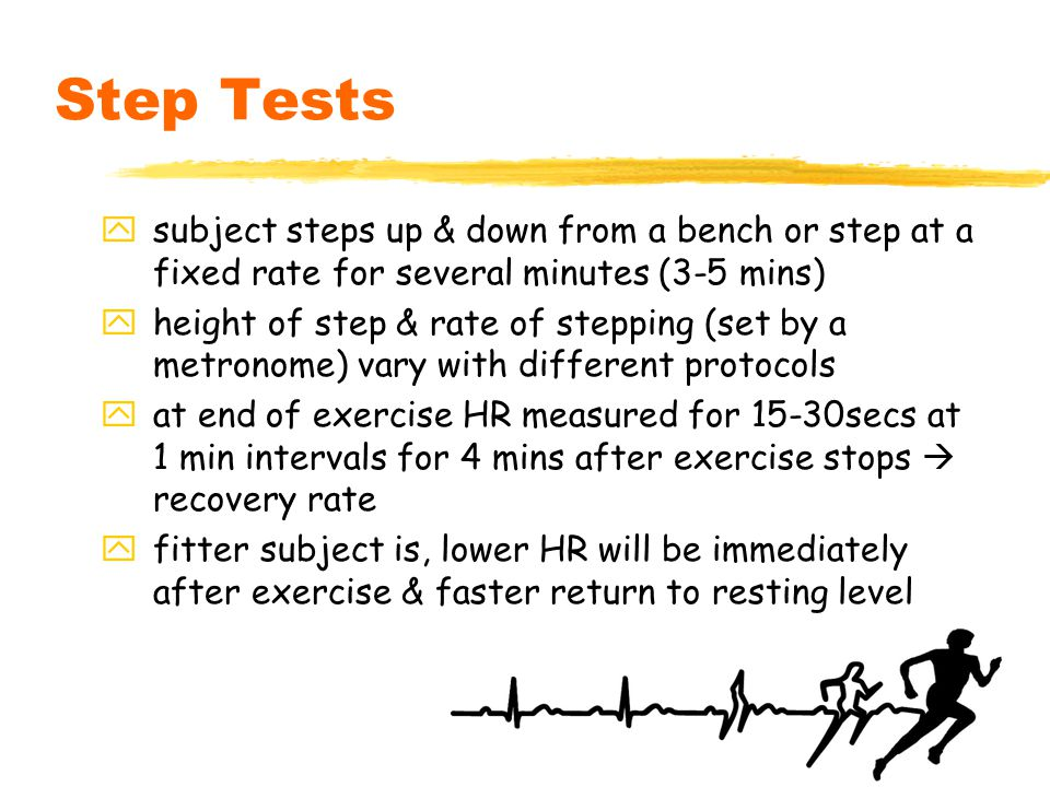 16 Step Tests ysubject steps up & down from a bench or step at a fixed rate for several minutes (3-5 mins) yheight of step & rate of stepping (set by a metronome) vary with different protocols yat end of exercise HR measured for 15-30secs at 1 min intervals for 4 mins after exercise stops  recovery rate yfitter subject is, lower HR will be immediately after exercise & faster return to resting level