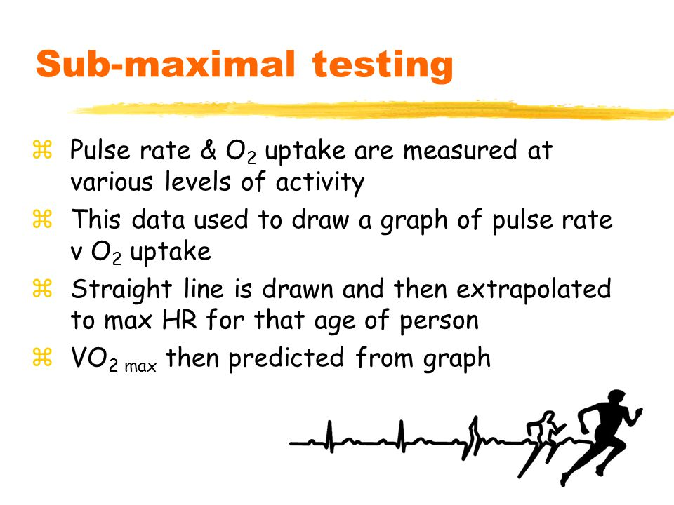 9 Sub-maximal testing zPulse rate & O 2 uptake are measured at various levels of activity zThis data used to draw a graph of pulse rate v O 2 uptake zStraight line is drawn and then extrapolated to max HR for that age of person zVO 2 max then predicted from graph