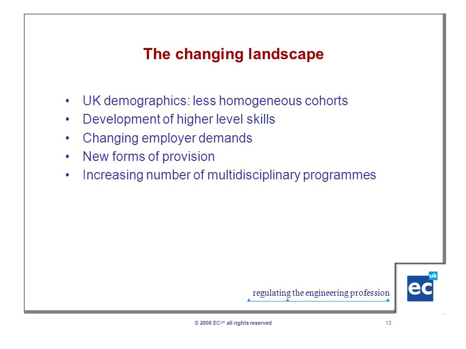 regulating the engineering profession 13© 2008 EC UK all rights reserved The changing landscape UK demographics: less homogeneous cohorts Development