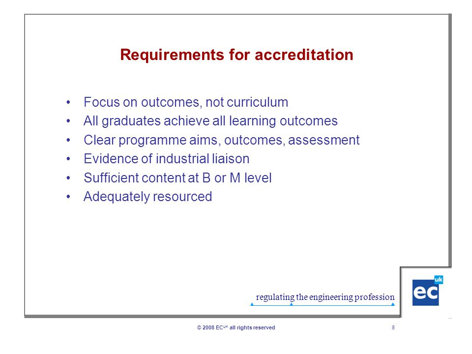 regulating the engineering profession 8© 2008 EC UK all rights reserved Requirements for accreditation Focus on outcomes, not curriculum All graduates