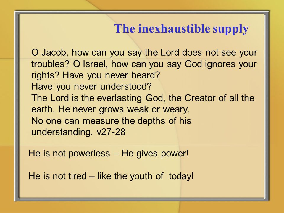 The inexhaustible supply O Jacob, how can you say the Lord does not see your troubles? O Israel, how can you say God ignores your rights? Have you nev