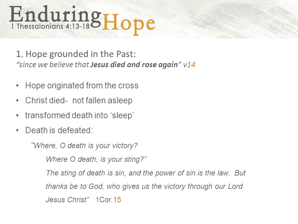 """1. Hope grounded in the Past: """"since we believe that Jesus died and rose again"""" v14 Hope originated from the cross Christ died- not fallen asleep tran"""