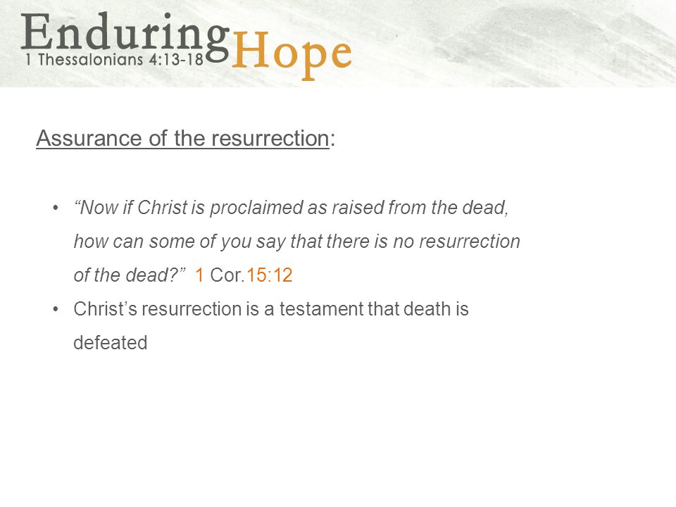Assurance of the resurrection: Now if Christ is proclaimed as raised from the dead, how can some of you say that there is no resurrection of the dead 1 Cor.15:12 Christ's resurrection is a testament that death is defeated