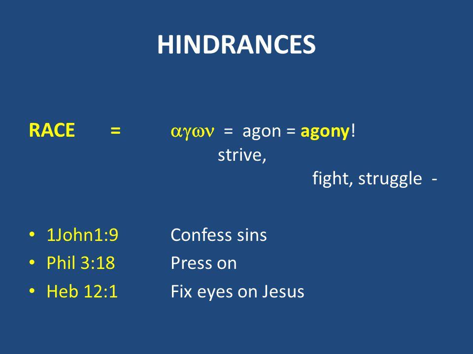 HINDRANCES RACE =  = agon = agony! strive, fight, struggle - 1John1:9Confess sins Phil 3:18Press on Heb 12:1Fix eyes on Jesus
