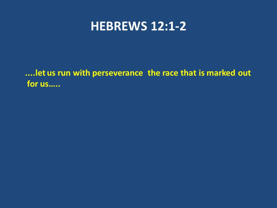 HEBREWS 12:1-2....let us run with perseverance the race that is marked out for us…..