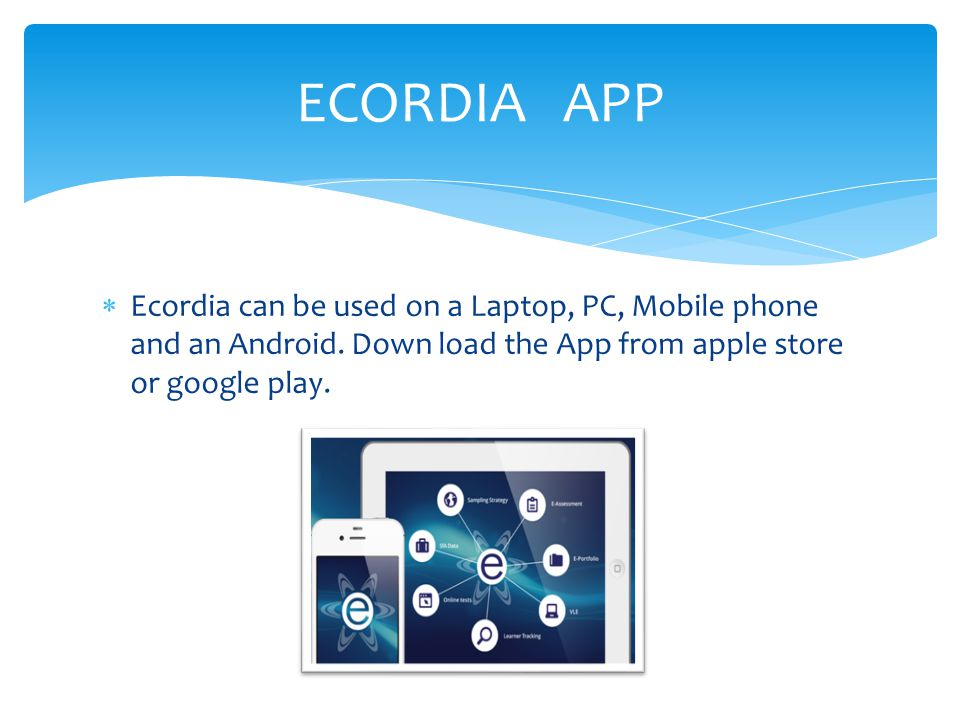  Ecordia can be used on a Laptop, PC, Mobile phone and an Android. Down load the App from apple store or google play. ECORDIA APP