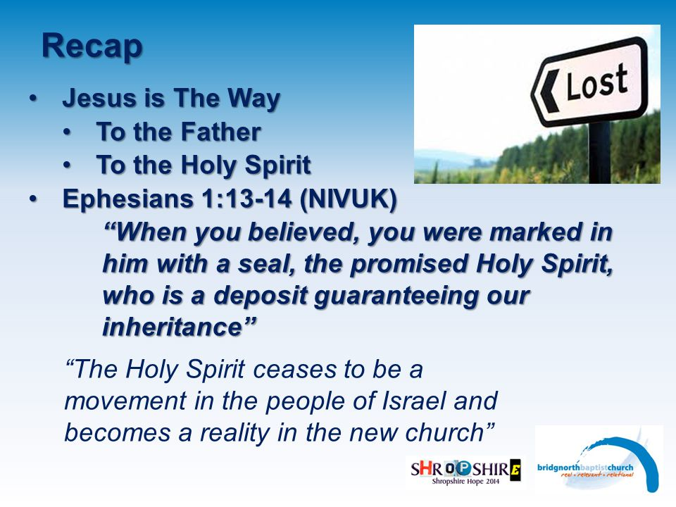 Recap Jesus is The WayJesus is The Way To the FatherTo the Father To the Holy SpiritTo the Holy Spirit Ephesians 1:13-14 (NIVUK)Ephesians 1:13-14 (NIVUK) When you believed, you were marked in him with a seal, the promised Holy Spirit, who is a deposit guaranteeing our inheritance The Holy Spirit ceases to be a movement in the people of Israel and becomes a reality in the new church