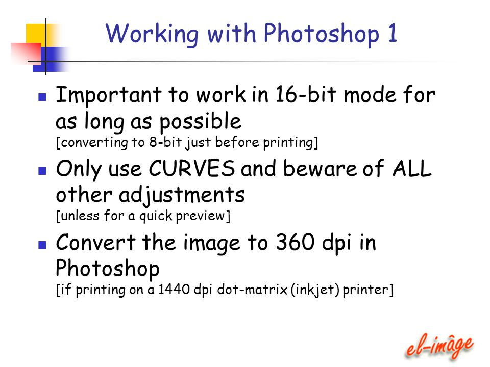 Working with Photoshop 1 Important to work in 16-bit mode for as long as possible [converting to 8-bit just before printing] Only use CURVES and bewar