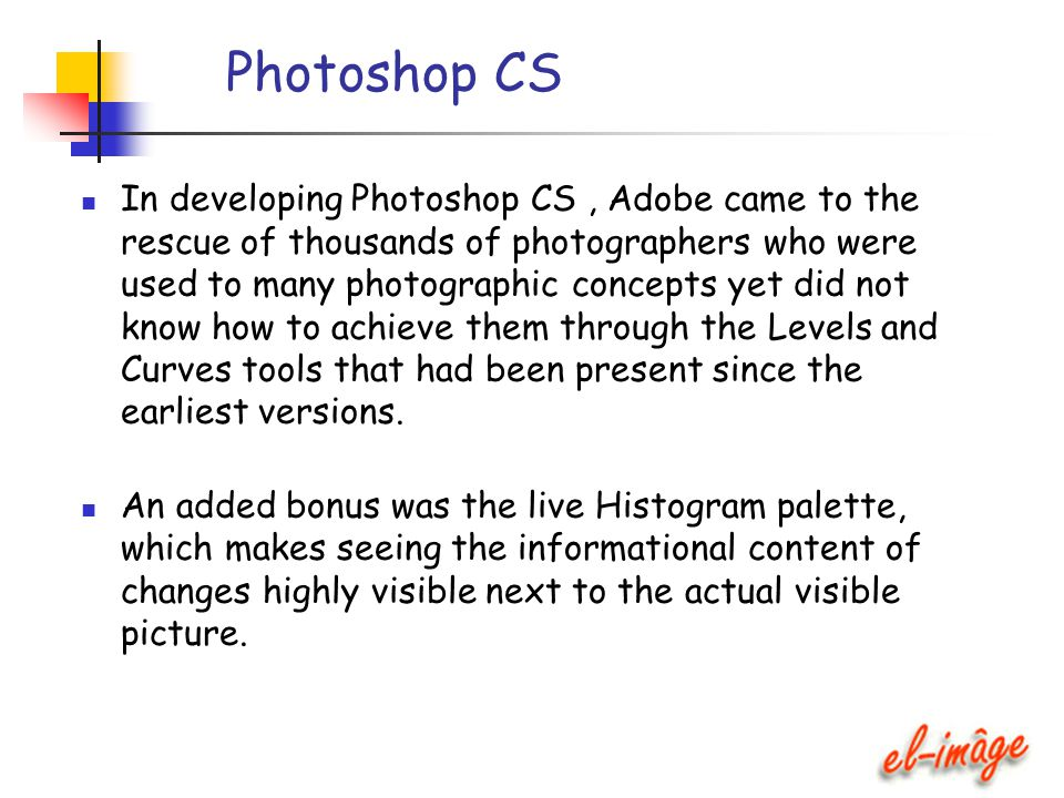Photoshop CS In developing Photoshop CS, Adobe came to the rescue of thousands of photographers who were used to many photographic concepts yet did no