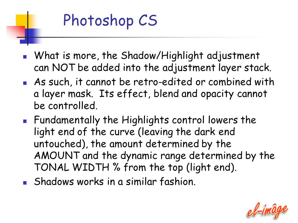 Photoshop CS What is more, the Shadow/Highlight adjustment can NOT be added into the adjustment layer stack. As such, it cannot be retro-edited or com