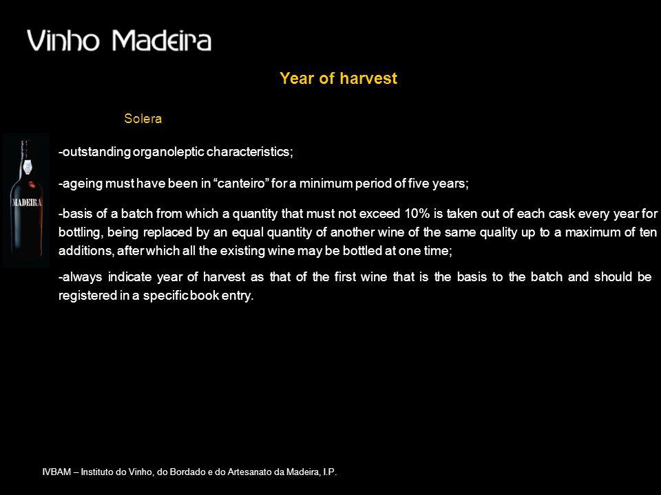 IVBAM – Instituto do Vinho, do Bordado e do Artesanato da Madeira, I.P. Year of harvest Solera -always indicate year of harvest as that of the first w