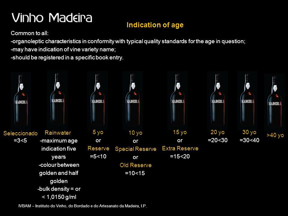 IVBAM – Instituto do Vinho, do Bordado e do Artesanato da Madeira, I.P. Indication of age Seleccionado Rainwater 20 yo =20<30 30 yo =30<40 >40 yo 5 yo