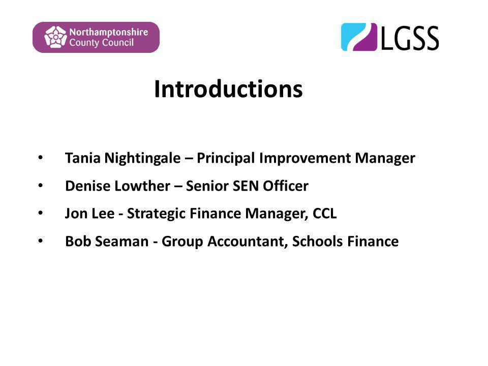 Introductions Tania Nightingale – Principal Improvement Manager Denise Lowther – Senior SEN Officer Jon Lee - Strategic Finance Manager, CCL Bob Seaman - Group Accountant, Schools Finance