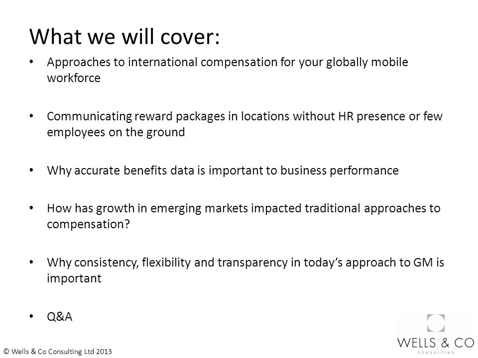 What we will cover: Approaches to international compensation for your globally mobile workforce Communicating reward packages in locations without HR