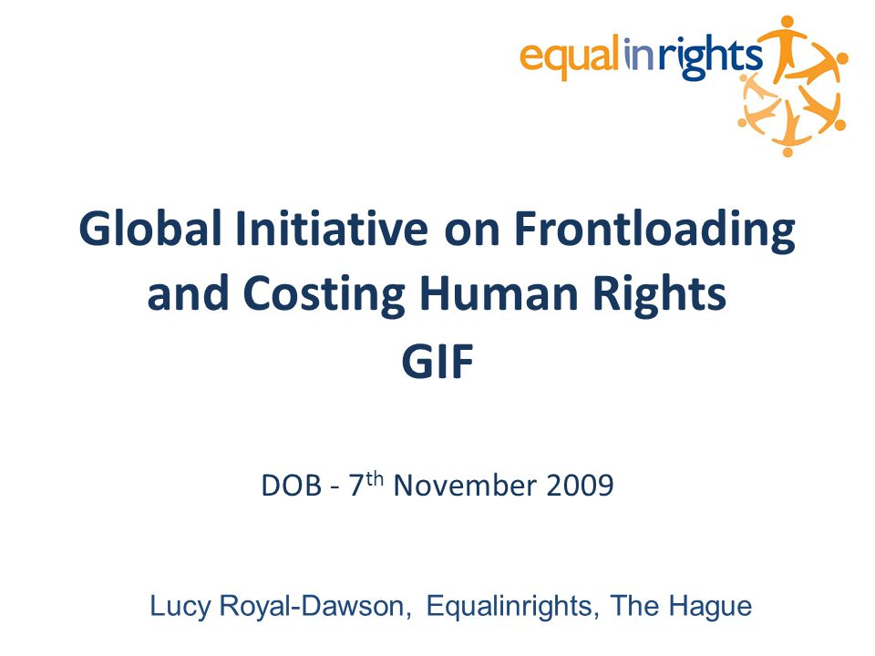 Global Initiative on Frontloading and Costing Human Rights GIF DOB - 7 th November 2009 Lucy Royal-Dawson, Equalinrights, The Hague