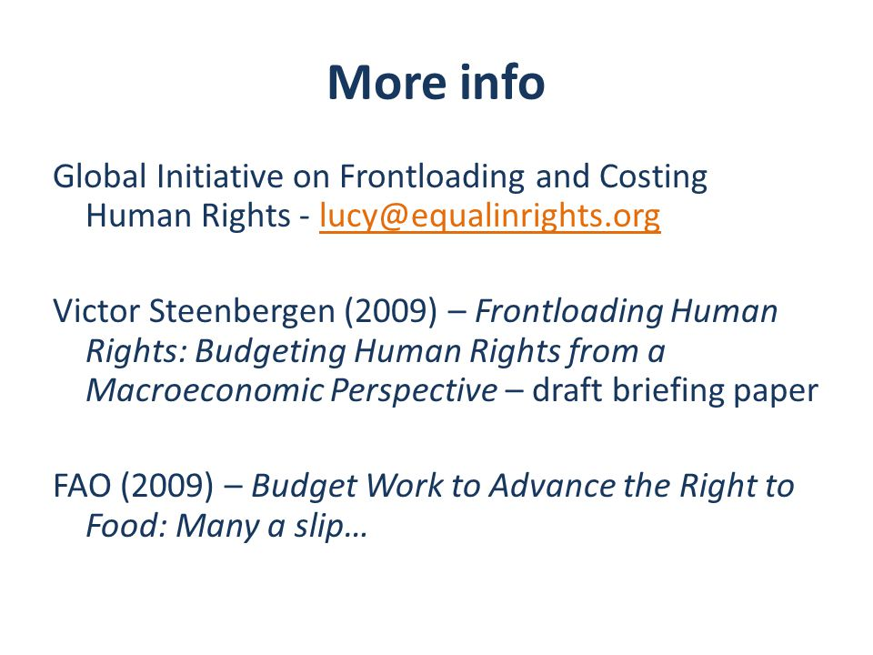 More info Global Initiative on Frontloading and Costing Human Rights - lucy@equalinrights.org Victor Steenbergen (2009) – Frontloading Human Rights: Budgeting Human Rights from a Macroeconomic Perspective – draft briefing paper FAO (2009) – Budget Work to Advance the Right to Food: Many a slip…