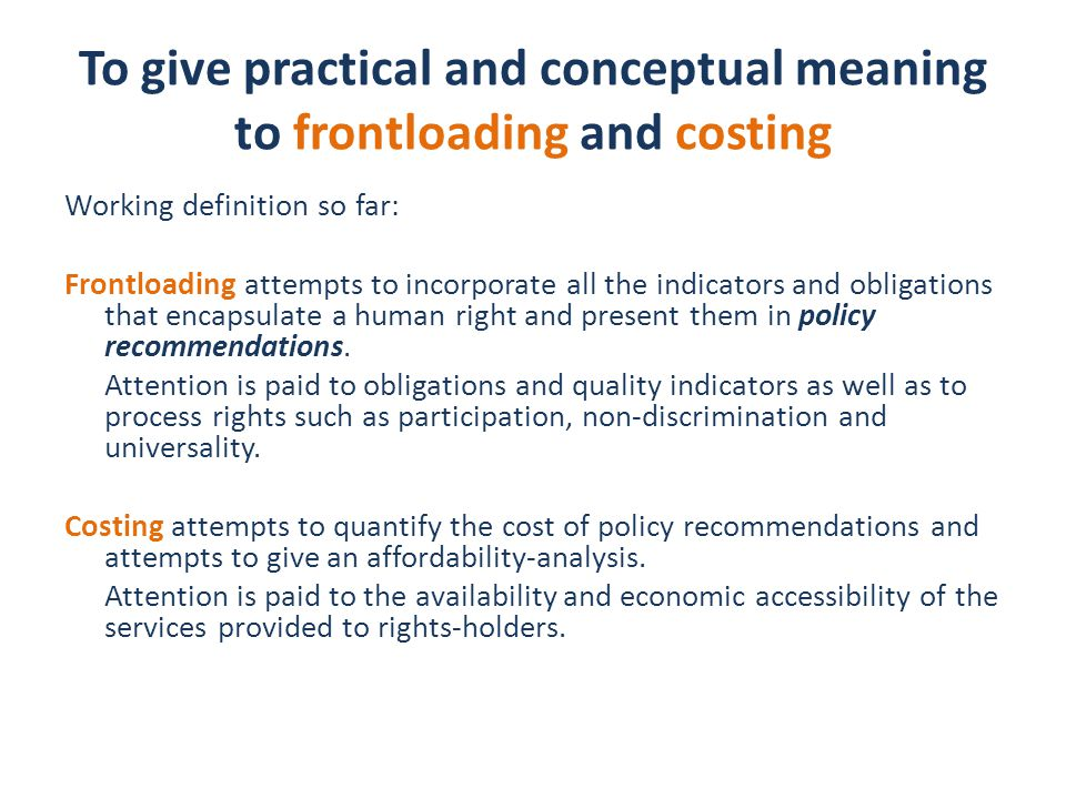 To give practical and conceptual meaning to frontloading and costing Working definition so far: Frontloading attempts to incorporate all the indicators and obligations that encapsulate a human right and present them in policy recommendations.