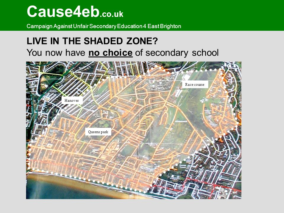 Cause4eb.co.uk Campaign Against Unfair Secondary Education 4 East Brighton LIVE IN THE SHADED ZONE? You now have no choice of secondary school Queens