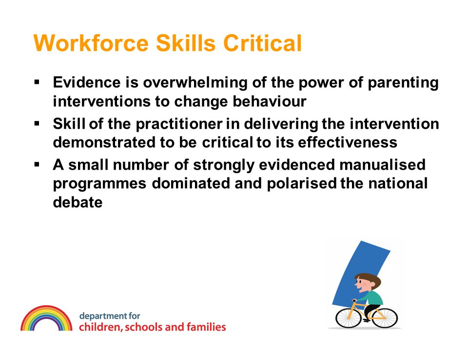 Workforce Skills Critical  Evidence is overwhelming of the power of parenting interventions to change behaviour  Skill of the practitioner in delivering the intervention demonstrated to be critical to its effectiveness  A small number of strongly evidenced manualised programmes dominated and polarised the national debate