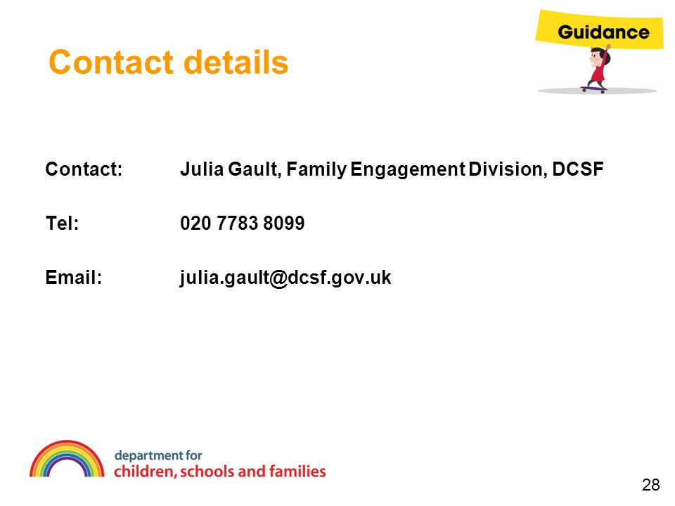 Contact details Contact:Julia Gault, Family Engagement Division, DCSF Tel:020 7783 8099 Email:julia.gault@dcsf.gov.uk 28