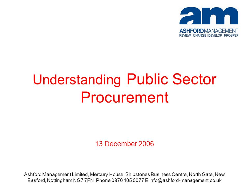 Ashford Management Limited, Mercury House, Shipstones Business Centre, North Gate, New Basford, Nottingham NG7 7FN Phone 0870 405 0077 E info@ashford-management.co.uk Understanding Public Sector Procurement 13 December 2006