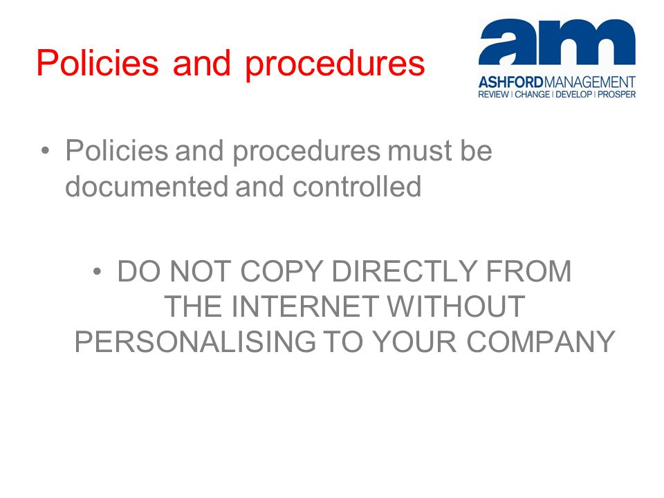 Policies and procedures Policies and procedures must be documented and controlled DO NOT COPY DIRECTLY FROM THE INTERNET WITHOUT PERSONALISING TO YOUR COMPANY