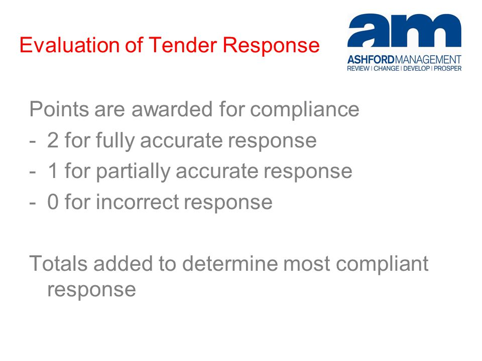 Evaluation of Tender Response Points are awarded for compliance -2 for fully accurate response -1 for partially accurate response -0 for incorrect response Totals added to determine most compliant response