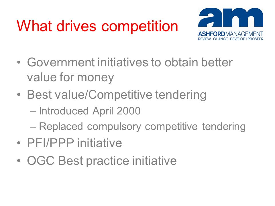 What drives competition Government initiatives to obtain better value for money Best value/Competitive tendering –Introduced April 2000 –Replaced compulsory competitive tendering PFI/PPP initiative OGC Best practice initiative