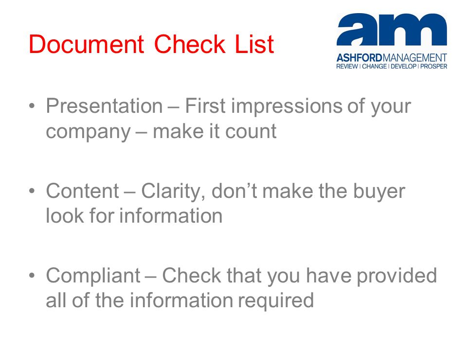 Document Check List Presentation – First impressions of your company – make it count Content – Clarity, don't make the buyer look for information Compliant – Check that you have provided all of the information required