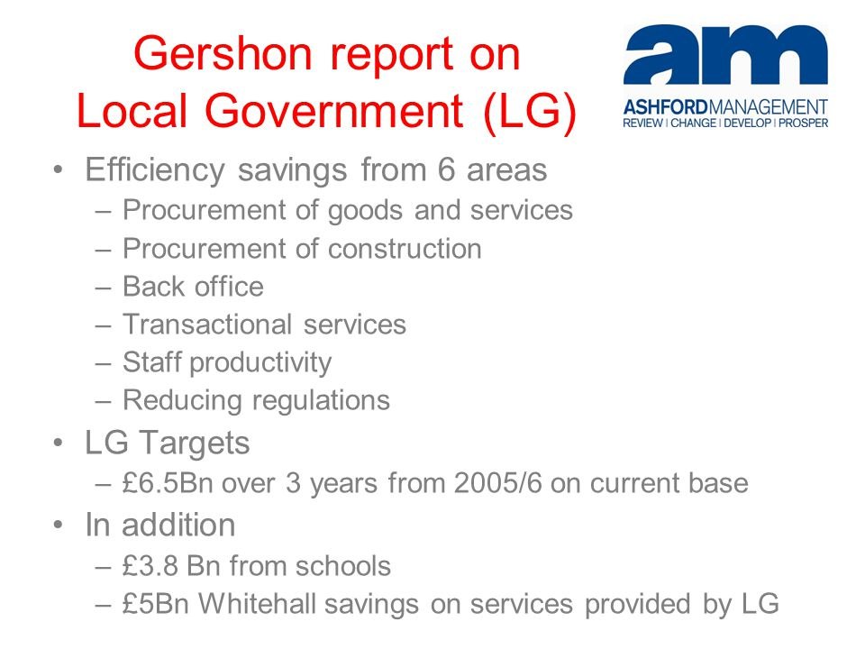 Gershon report on Local Government (LG) Efficiency savings from 6 areas –Procurement of goods and services –Procurement of construction –Back office –Transactional services –Staff productivity –Reducing regulations LG Targets –£6.5Bn over 3 years from 2005/6 on current base In addition –£3.8 Bn from schools –£5Bn Whitehall savings on services provided by LG