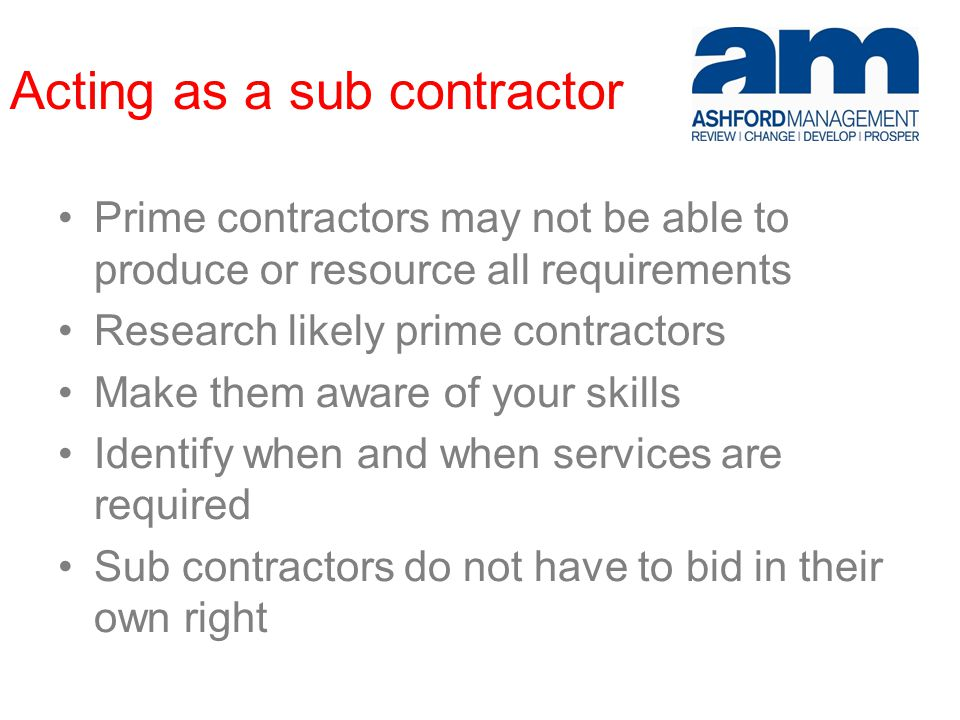 Acting as a sub contractor Prime contractors may not be able to produce or resource all requirements Research likely prime contractors Make them aware of your skills Identify when and when services are required Sub contractors do not have to bid in their own right