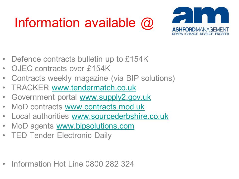 Information available @ Defence contracts bulletin up to £154K OJEC contracts over £154K Contracts weekly magazine (via BIP solutions) TRACKER www.tendermatch.co.ukwww.tendermatch.co.uk Government portal www.supply2.gov.ukwww.supply2.gov.uk MoD contracts www.contracts.mod.ukwww.contracts.mod.uk Local authorities www.sourcederbshire.co.ukwww.sourcederbshire.co.uk MoD agents www.bipsolutions.comwww.bipsolutions.com TED Tender Electronic Daily Information Hot Line 0800 282 324