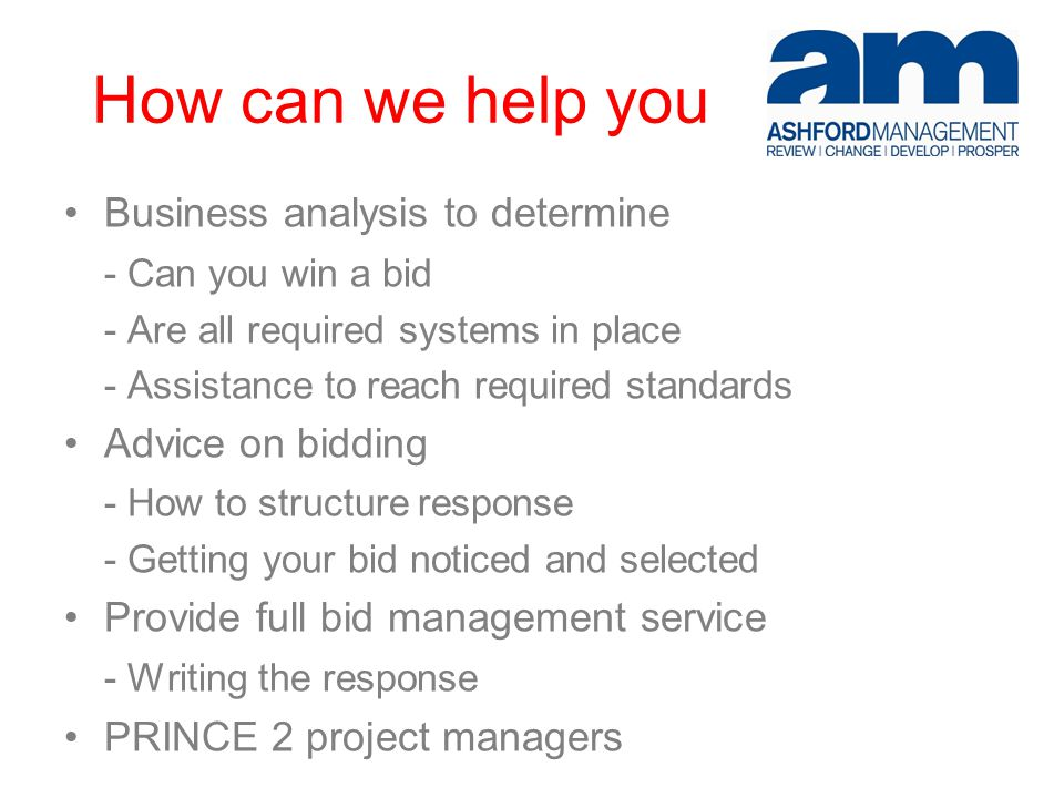 How can we help you Business analysis to determine - Can you win a bid - Are all required systems in place - Assistance to reach required standards Advice on bidding - How to structure response - Getting your bid noticed and selected Provide full bid management service - Writing the response PRINCE 2 project managers
