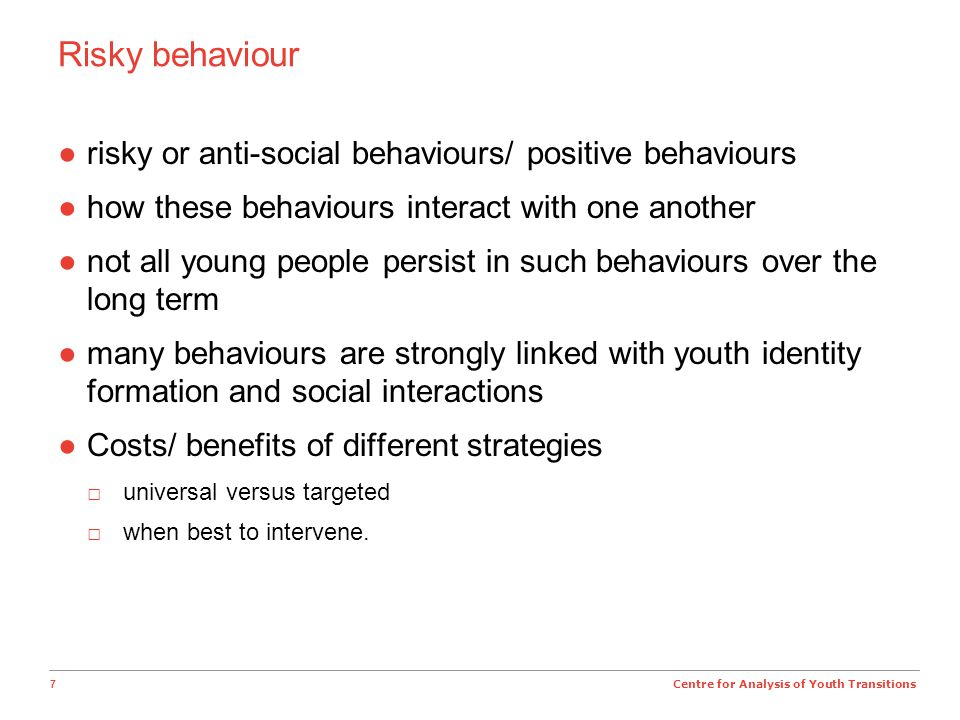 7 Centre for Analysis of Youth Transitions Risky behaviour ●risky or anti-social behaviours/ positive behaviours ●how these behaviours interact with one another ●not all young people persist in such behaviours over the long term ●many behaviours are strongly linked with youth identity formation and social interactions ●Costs/ benefits of different strategies □universal versus targeted □when best to intervene.