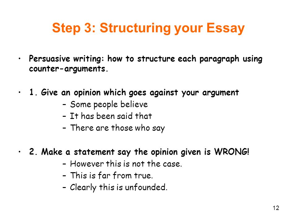 12 Step 3: Structuring your Essay Persuasive writing: how to structure each paragraph using counter-arguments. 1. Give an opinion which goes against y