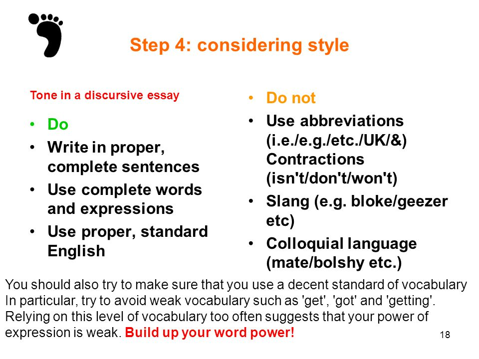 18 Step 4: considering style Do Write in proper, complete sentences Use complete words and expressions Use proper, standard English Do not Use abbrevi