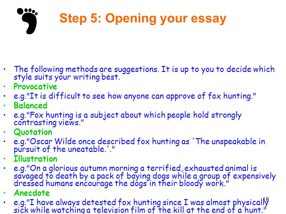 19 Step 5: Opening your essay The following methods are suggestions. It is up to you to decide which style suits your writing best. Provocative e.g.