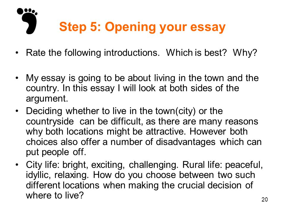 20 Step 5: Opening your essay Rate the following introductions. Which is best? Why? My essay is going to be about living in the town and the country.