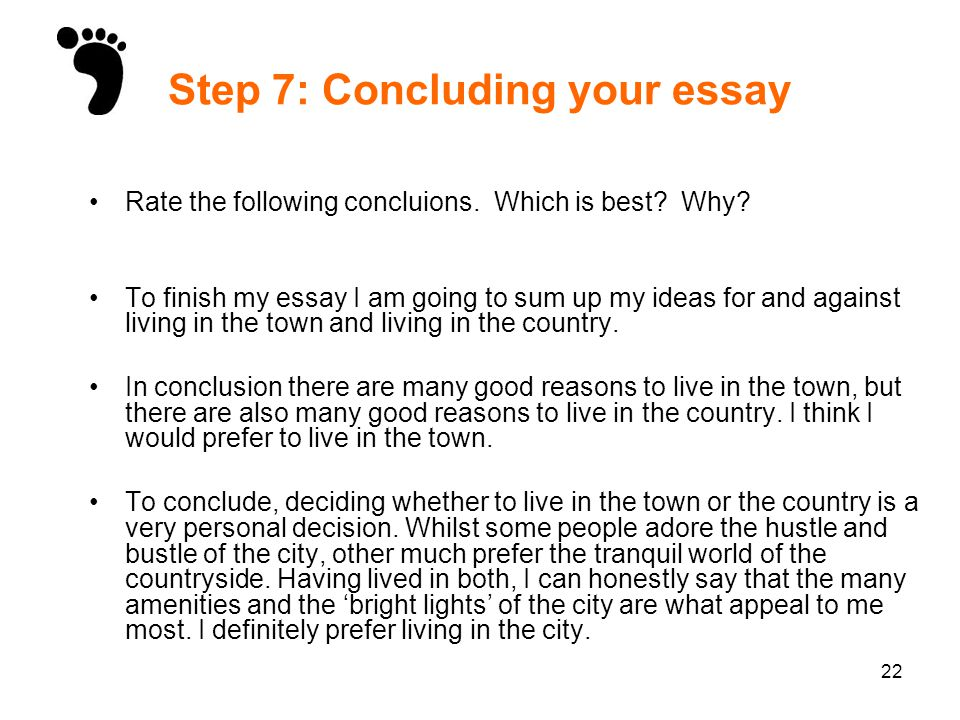 22 Step 7: Concluding your essay Rate the following concluions. Which is best? Why? To finish my essay I am going to sum up my ideas for and against l
