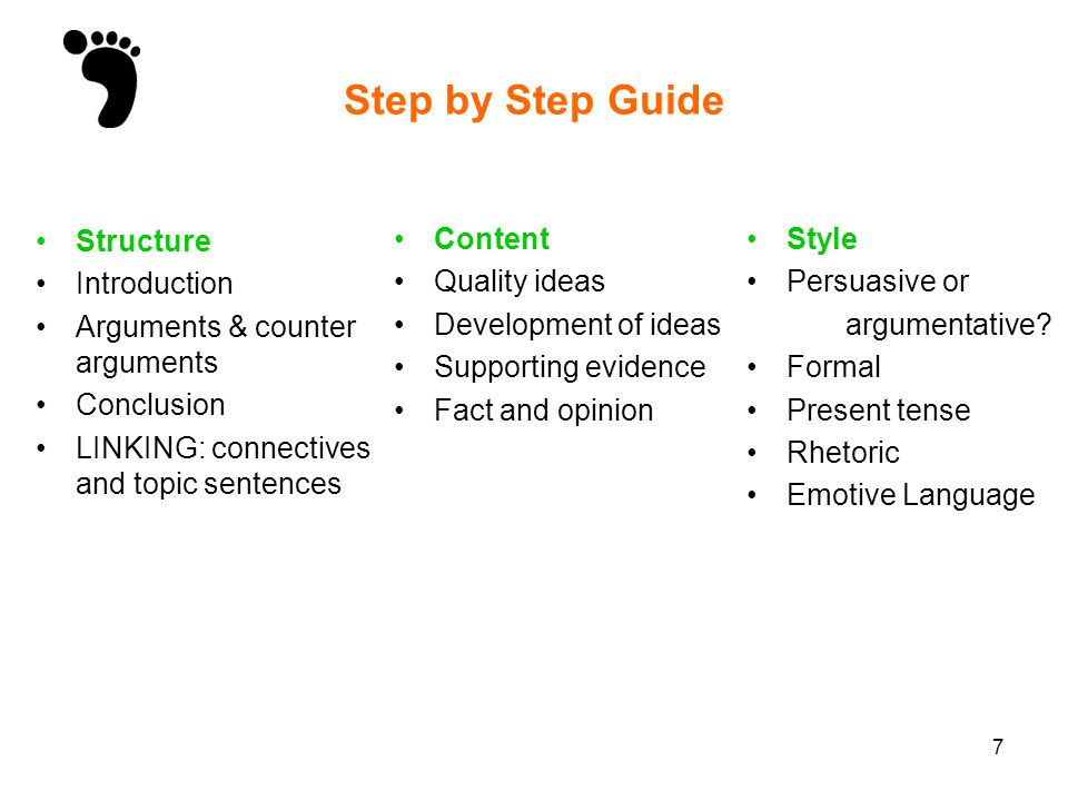 7 Step by Step Guide Structure Introduction Arguments & counter arguments Conclusion LINKING: connectives and topic sentences Content Quality ideas De