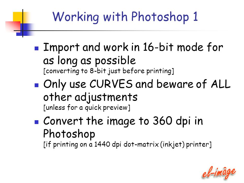 Working with Photoshop 1 Import and work in 16-bit mode for as long as possible [converting to 8-bit just before printing] Only use CURVES and beware